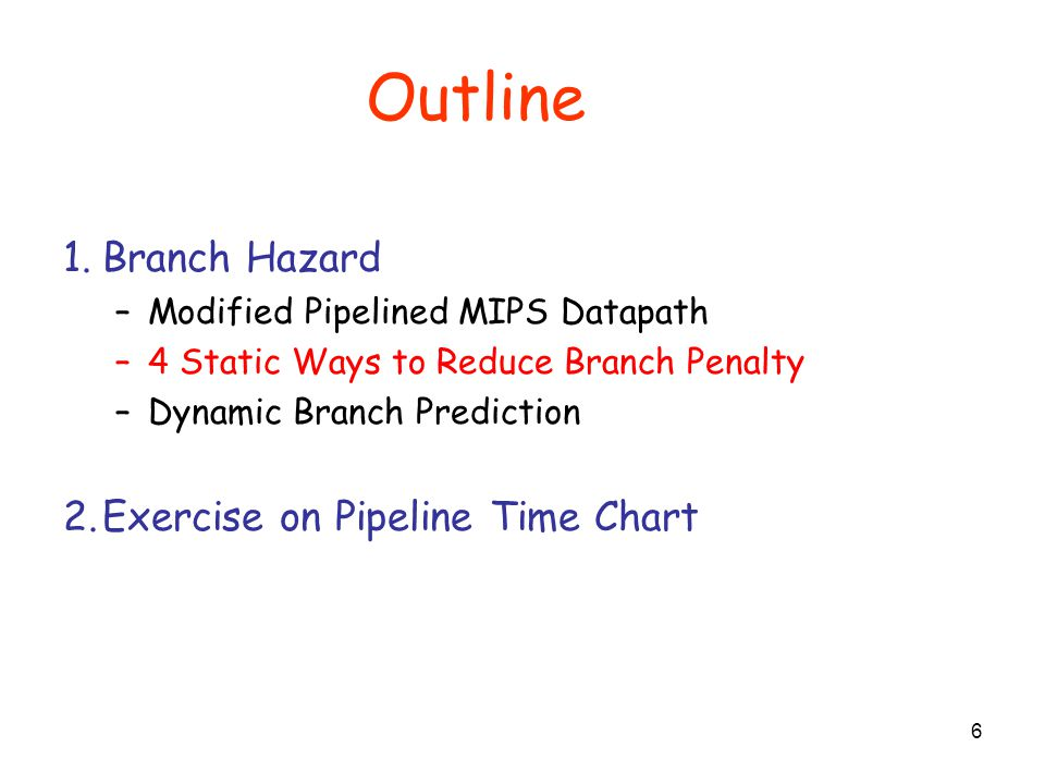 Outline 17 1.Branch Hazard –Modified Pipelined MIPS Datapath –4 Static Ways to Reduce Branch Penalty –Dynamic Branch Prediction 2.Exercise on Pipeline Time Chart