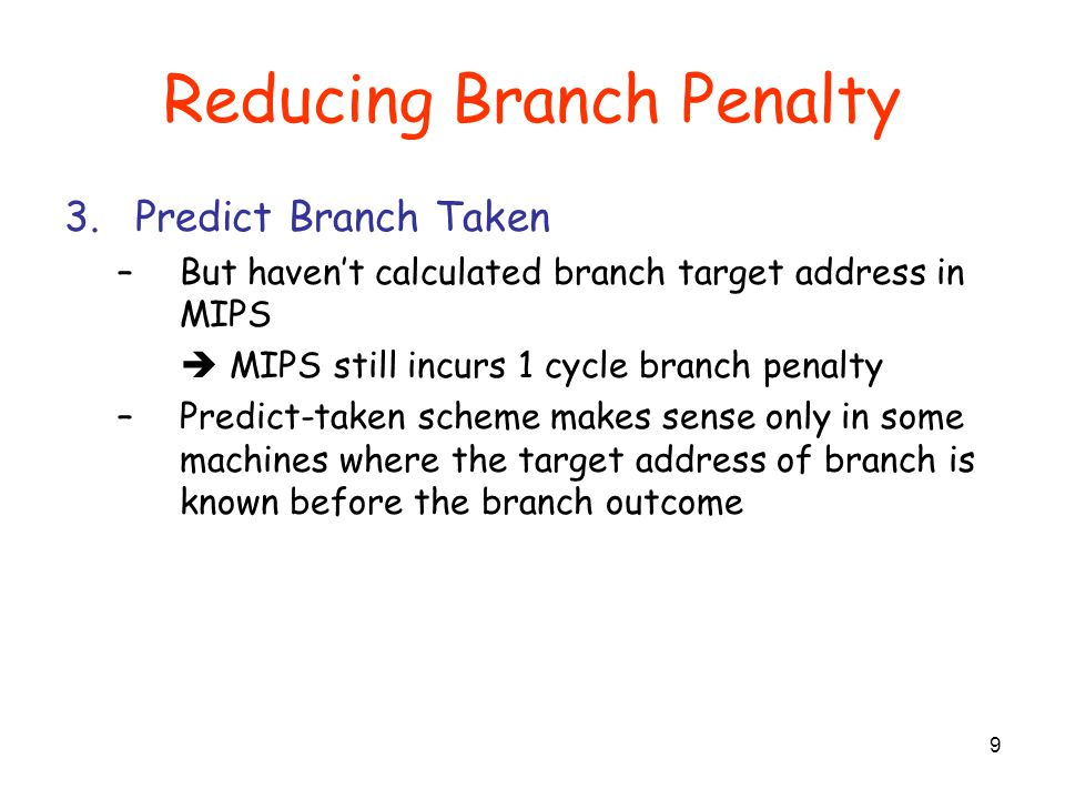 Reducing Branch Penalty 4.Delayed Branch –The first instruction following the branch is ALWAYS executed –Compiler can figure out what to put there –Where to get instructions to fill branch delay slot.