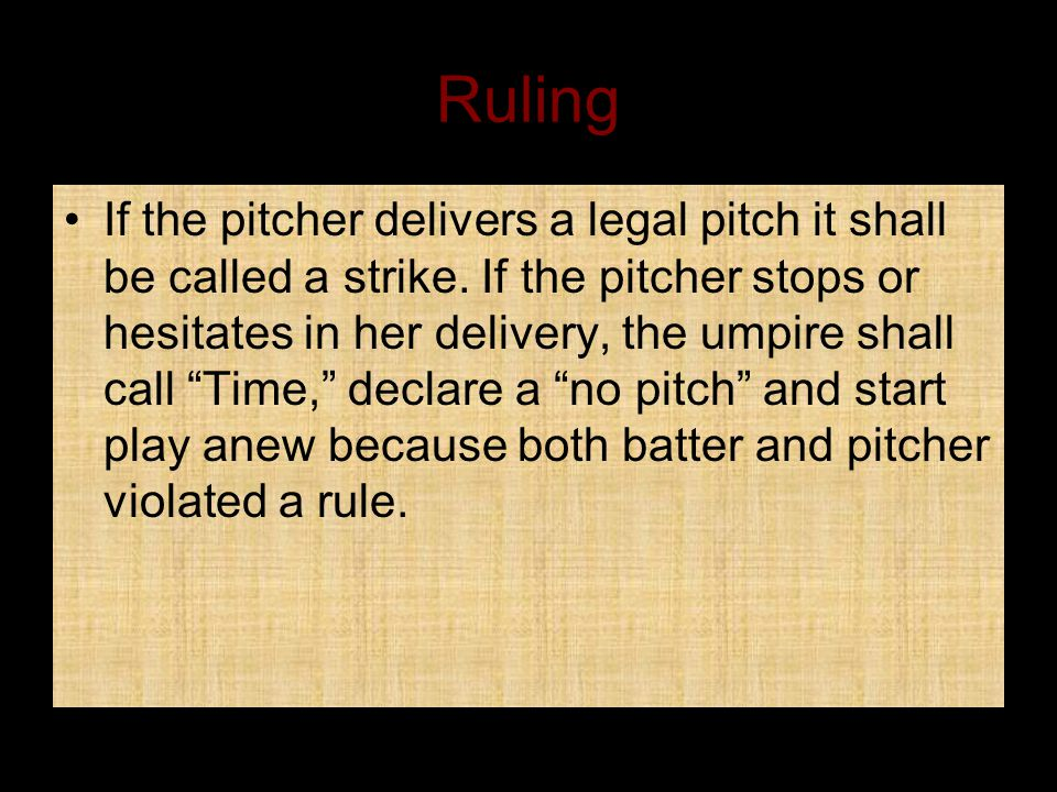 Ruling If the pitcher delivers a legal pitch it shall be called a strike.