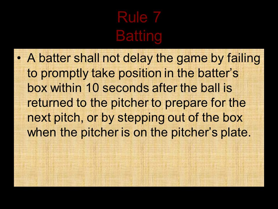 Rule 7 Batting A batter shall not delay the game by failing to promptly take position in the batter's box within 10 seconds after the ball is returned to the pitcher to prepare for the next pitch, or by stepping out of the box when the pitcher is on the pitcher's plate.