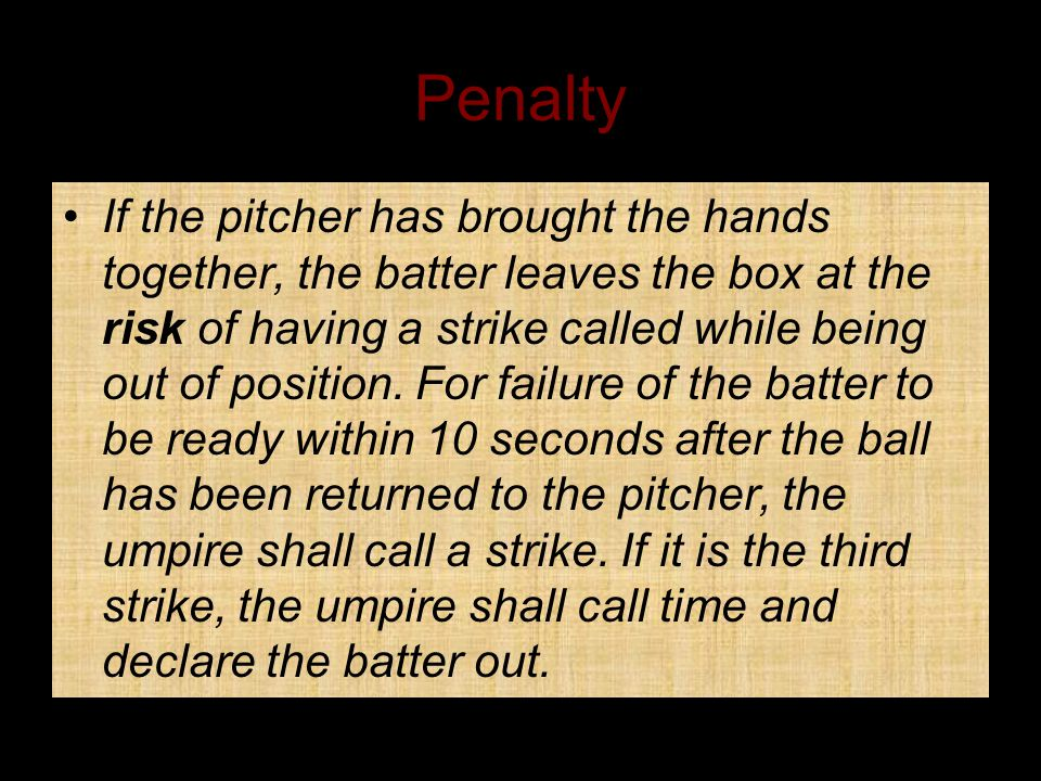 Penalty If the pitcher has brought the hands together, the batter leaves the box at the risk of having a strike called while being out of position.