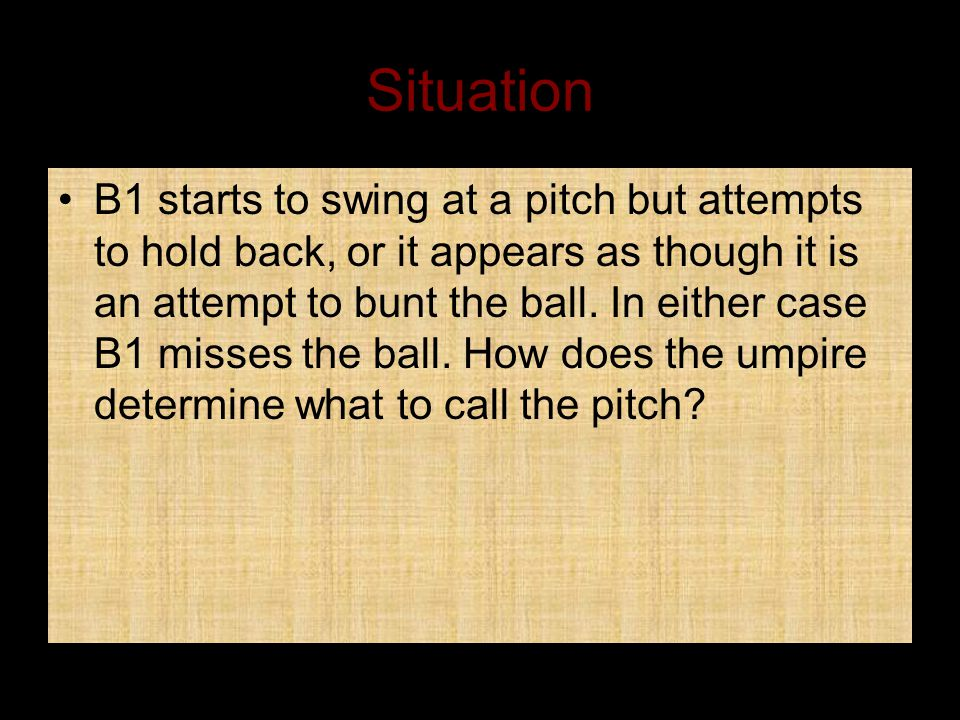 Situation B1 starts to swing at a pitch but attempts to hold back, or it appears as though it is an attempt to bunt the ball.