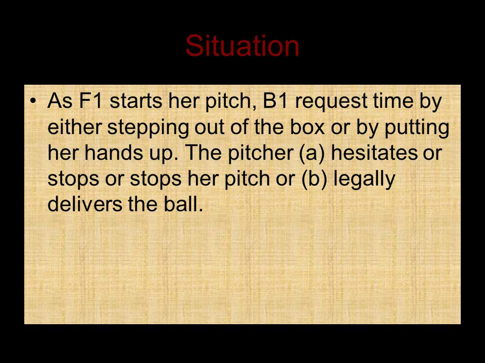 Situation As F1 starts her pitch, B1 request time by either stepping out of the box or by putting her hands up.