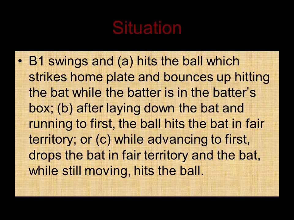 Situation B1 swings and (a) hits the ball which strikes home plate and bounces up hitting the bat while the batter is in the batter's box; (b) after laying down the bat and running to first, the ball hits the bat in fair territory; or (c) while advancing to first, drops the bat in fair territory and the bat, while still moving, hits the ball.
