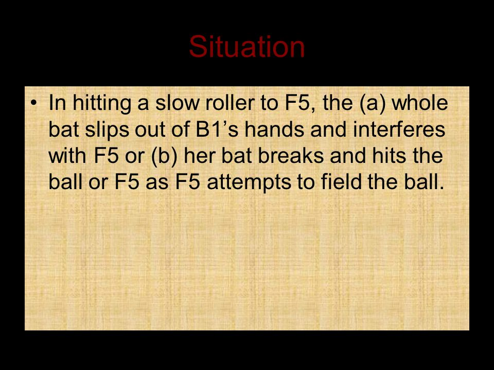 Situation In hitting a slow roller to F5, the (a) whole bat slips out of B1's hands and interferes with F5 or (b) her bat breaks and hits the ball or F5 as F5 attempts to field the ball.