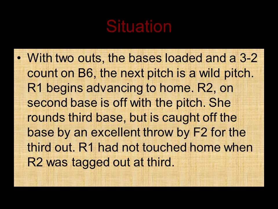 Situation With two outs, the bases loaded and a 3-2 count on B6, the next pitch is a wild pitch.