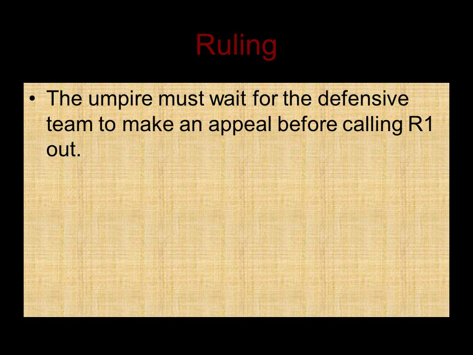 Ruling The umpire must wait for the defensive team to make an appeal before calling R1 out.