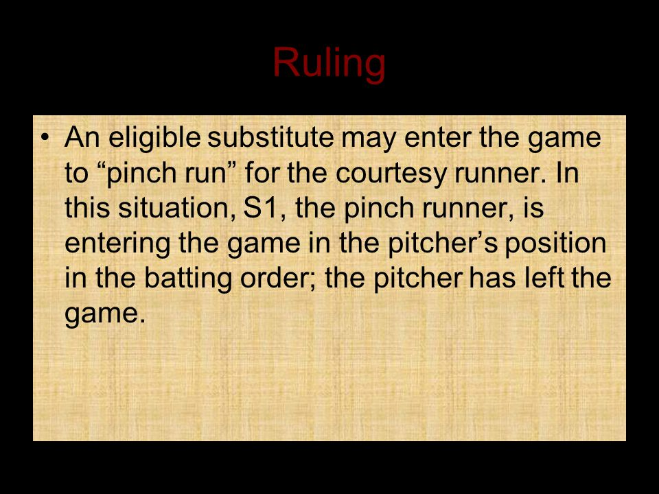 Ruling An eligible substitute may enter the game to pinch run for the courtesy runner.