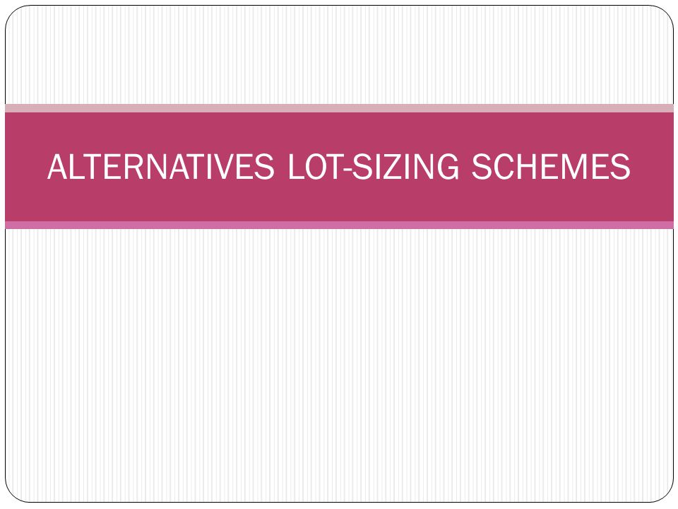 Alternatives Lot-Sizing Schemes The silver-meal heuristic Least Unit Cost Past Period Balancing