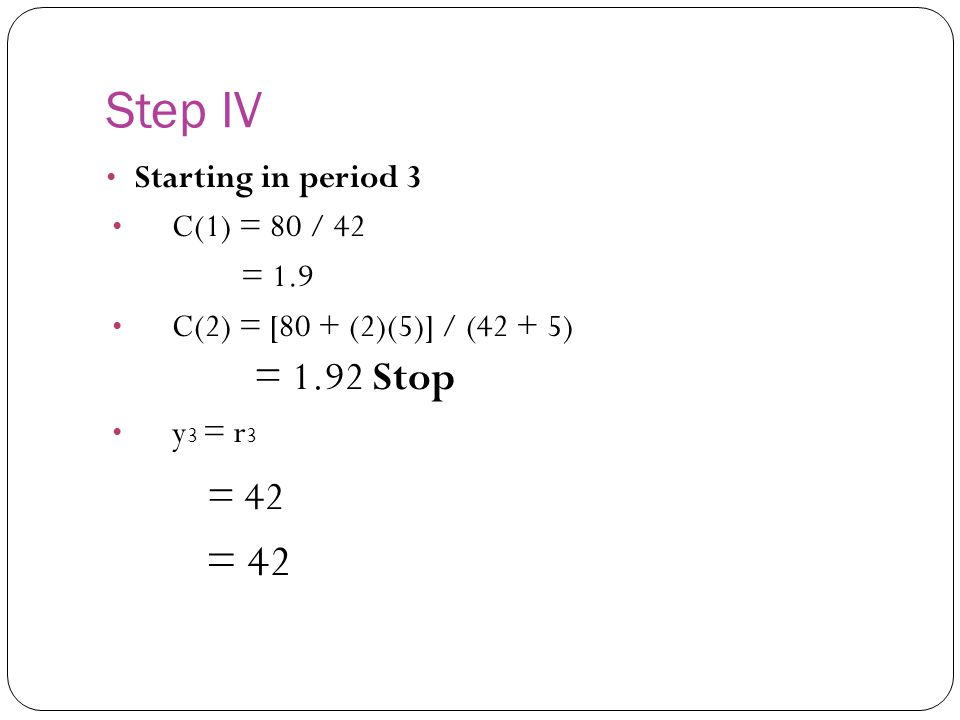 Step IV Starting in period 3 C(1) = 80 / 42 = 1.9 C(2) = [80 + (2)(5)] / (42 + 5) = 1.92 Stop y 3 = r 3 = 42