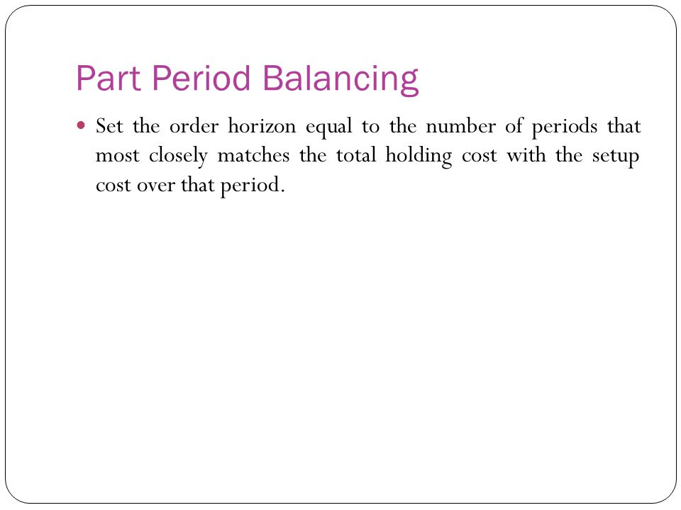 Part Period Balancing Set the order horizon equal to the number of periods that most closely matches the total holding cost with the setup cost over t