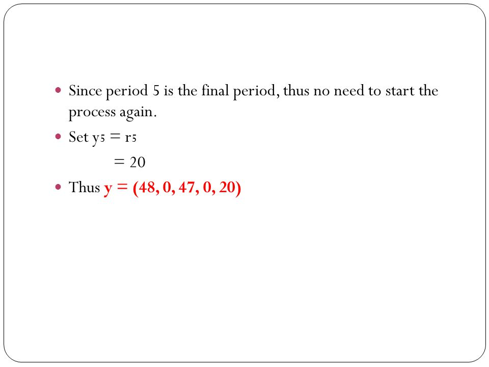 Since period 5 is the final period, thus no need to start the process again. Set y 5 = r 5 = 20 Thus y = (48, 0, 47, 0, 20)
