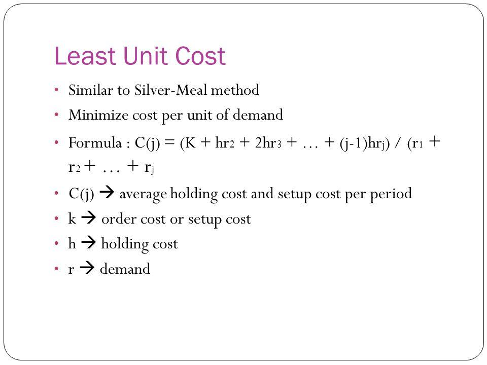 Least Unit Cost Similar to Silver-Meal method Minimize cost per unit of demand Formula : C(j) = (K + hr 2 + 2hr 3 + … + (j-1)hr j ) / (r 1 + r 2 + … +