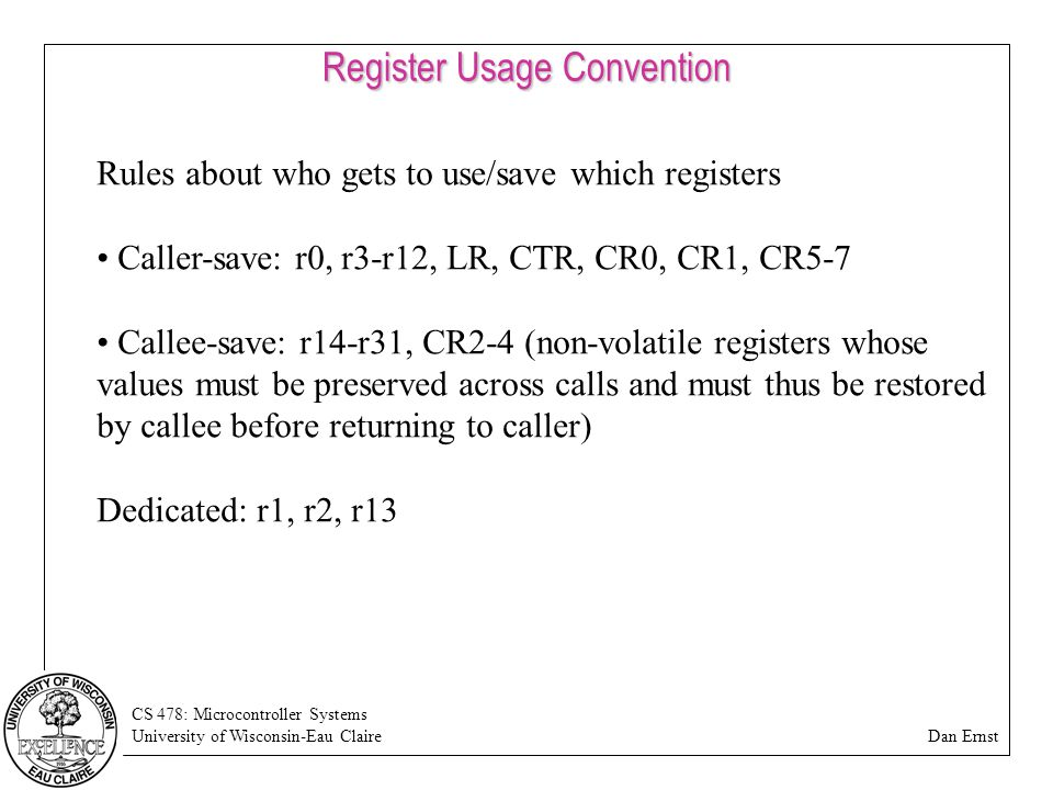 CS 478: Microcontroller Systems University of Wisconsin-Eau Claire Dan Ernst Register Usage Convention Rules about who gets to use/save which registers Caller-save: r0, r3-r12, LR, CTR, CR0, CR1, CR5-7 Callee-save: r14-r31, CR2-4 (non-volatile registers whose values must be preserved across calls and must thus be restored by callee before returning to caller) Dedicated: r1, r2, r13