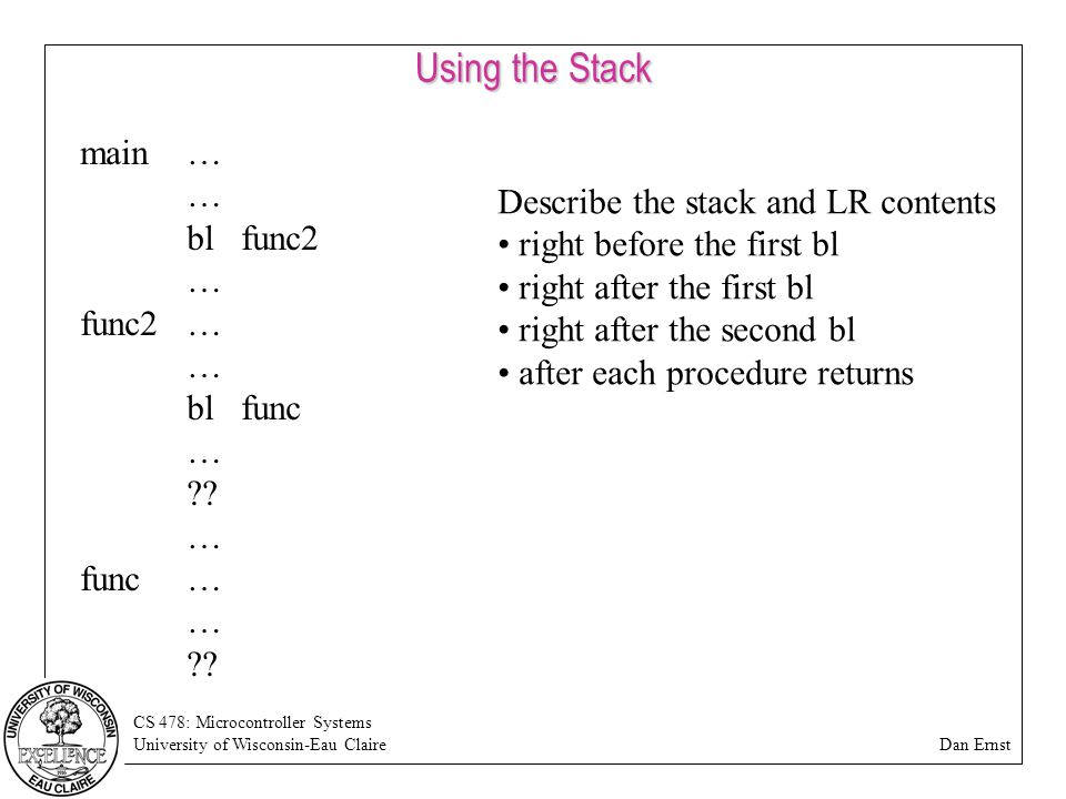 CS 478: Microcontroller Systems University of Wisconsin-Eau Claire Dan Ernst Using the Stack main… … bl func2 … func2… … bl func … .
