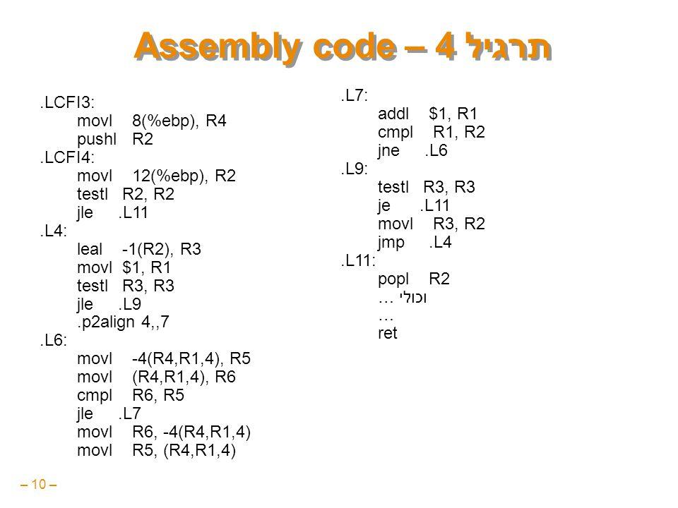 – 10 – תרגיל 4 – Assembly code.LCFI3: movl 8(%ebp), R4 pushl R2.LCFI4: movl 12(%ebp), R2 testl R2, R2 jle.L11.L4: leal -1(R2), R3 movl $1, R1 testl R3, R3 jle.L9.p2align 4,,7.L6: movl -4(R4,R1,4), R5 movl (R4,R1,4), R6 cmpl R6, R5 jle.L7 movl R6, -4(R4,R1,4) movl R5, (R4,R1,4).L7: addl $1, R1 cmpl R1, R2 jne.L6.L9: testl R3, R3 je.L11 movl R3, R2 jmp.L4.L11: popl R2 … וכולי … ret