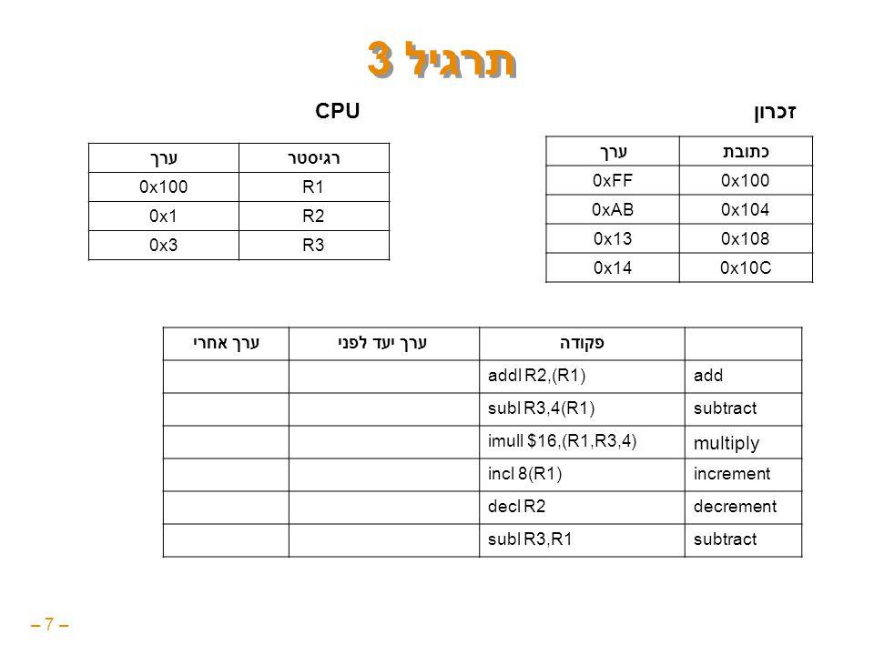 – 7 – תרגיל 3 כתובתערך 0x1000xFF 0x1040xAB 0x1080x13 0x10C0x14 רגיסטרערך R10x100 R20x1 R30x3 זכרוןCPU פקודה ערך יעד לפניערך אחרי addaddl R2,(R1)0xFF0x100 subtractsubl R3,4(R1)0xAB0xA8 multiply imull $16,(R1,R3,4)0x140x140 incrementincl 8(R1)0x130x14 decrementdecl R20x10x0 subtractsubl R3,R10x1000xFD