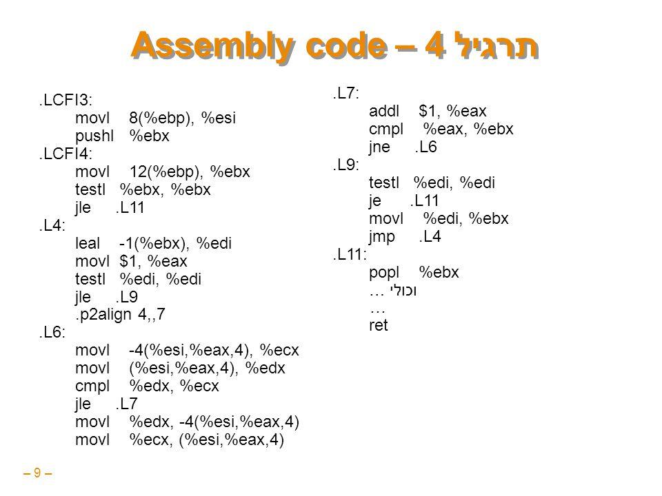 – 9 – תרגיל 4 – Assembly code.LCFI3: movl 8(%ebp), %esi pushl %ebx.LCFI4: movl 12(%ebp), %ebx testl %ebx, %ebx jle.L11.L4: leal -1(%ebx), %edi movl $1, %eax testl %edi, %edi jle.L9.p2align 4,,7.L6: movl -4(%esi,%eax,4), %ecx movl (%esi,%eax,4), %edx cmpl %edx, %ecx jle.L7 movl %edx, -4(%esi,%eax,4) movl %ecx, (%esi,%eax,4).L7: addl $1, %eax cmpl %eax, %ebx jne.L6.L9: testl %edi, %edi je.L11 movl %edi, %ebx jmp.L4.L11: popl %ebx … וכולי … ret