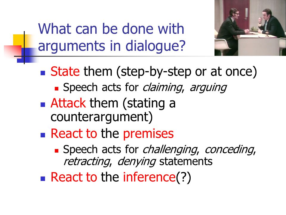 What can be done with arguments in dialogue? State them (step-by-step or at once) Speech acts for claiming, arguing Attack them (stating a counterargu