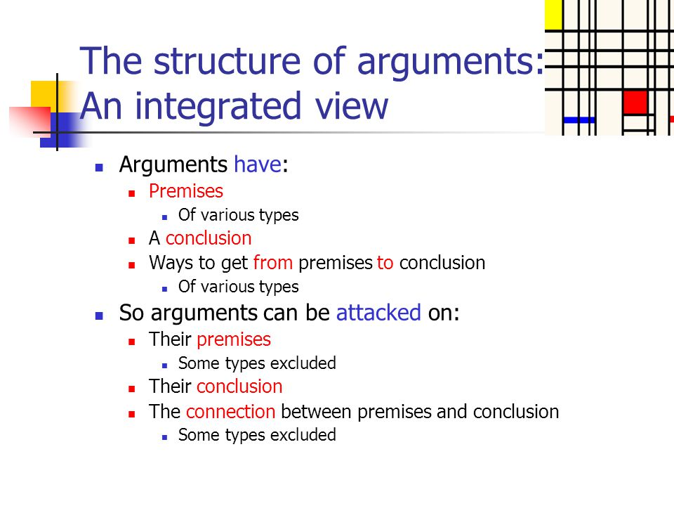 The structure of arguments: An integrated view Arguments have: Premises Of various types A conclusion Ways to get from premises to conclusion Of vario