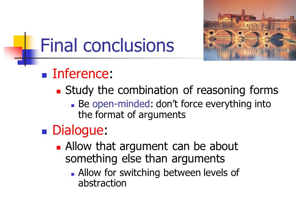 Final conclusions Inference: Study the combination of reasoning forms Be open-minded: don't force everything into the format of arguments Dialogue: Al