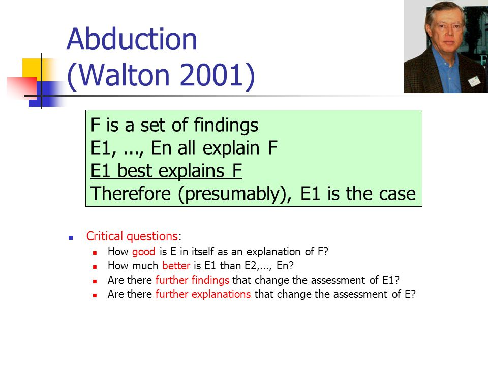 Abduction (Walton 2001) Critical questions: How good is E in itself as an explanation of F? How much better is E1 than E2,..., En? Are there further f