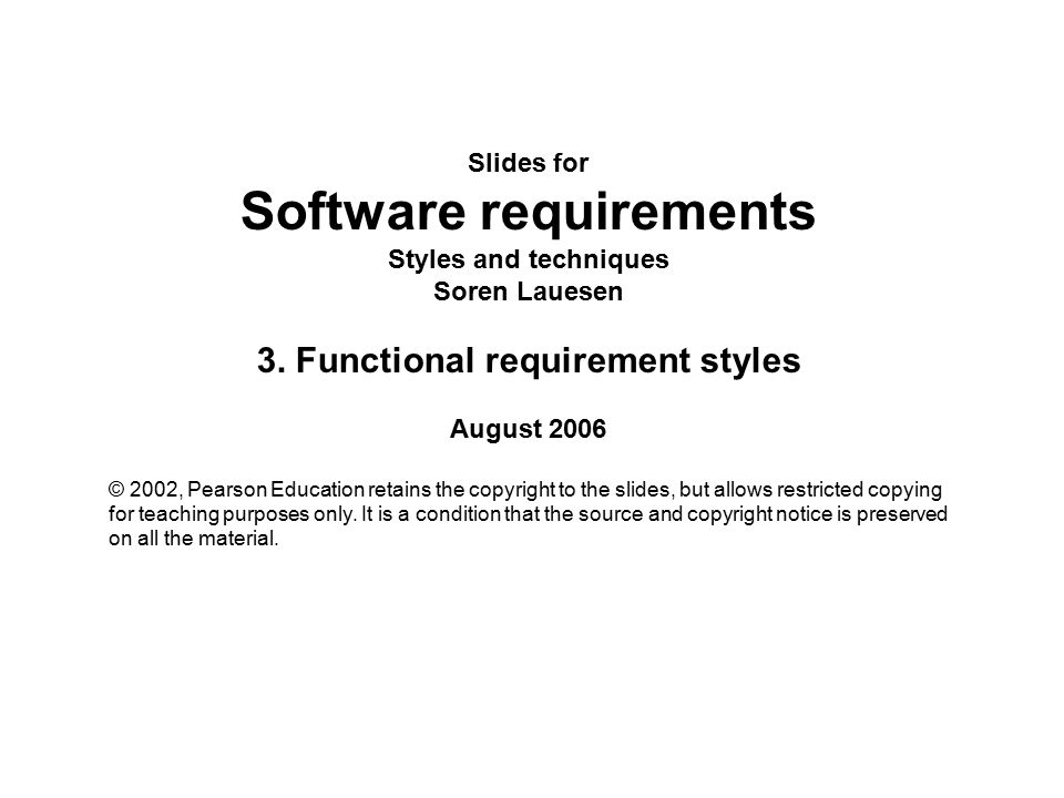 Slides for Software requirements Styles and techniques Soren Lauesen 3. Functional requirement styles August 2006 © 2002, Pearson Education retains th