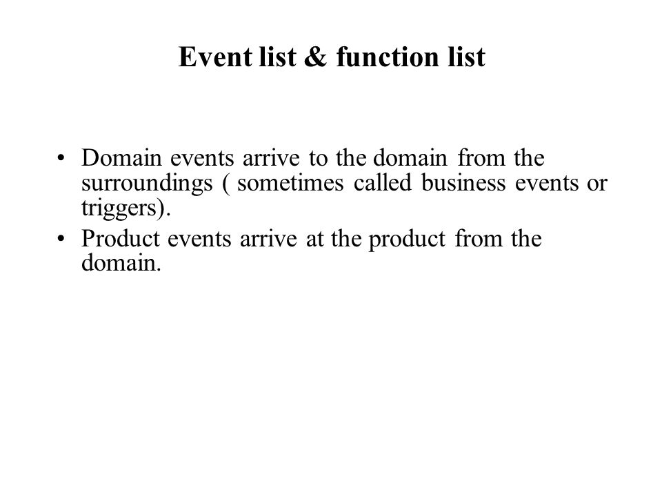 Event list & function list Domain events arrive to the domain from the surroundings ( sometimes called business events or triggers). Product events ar