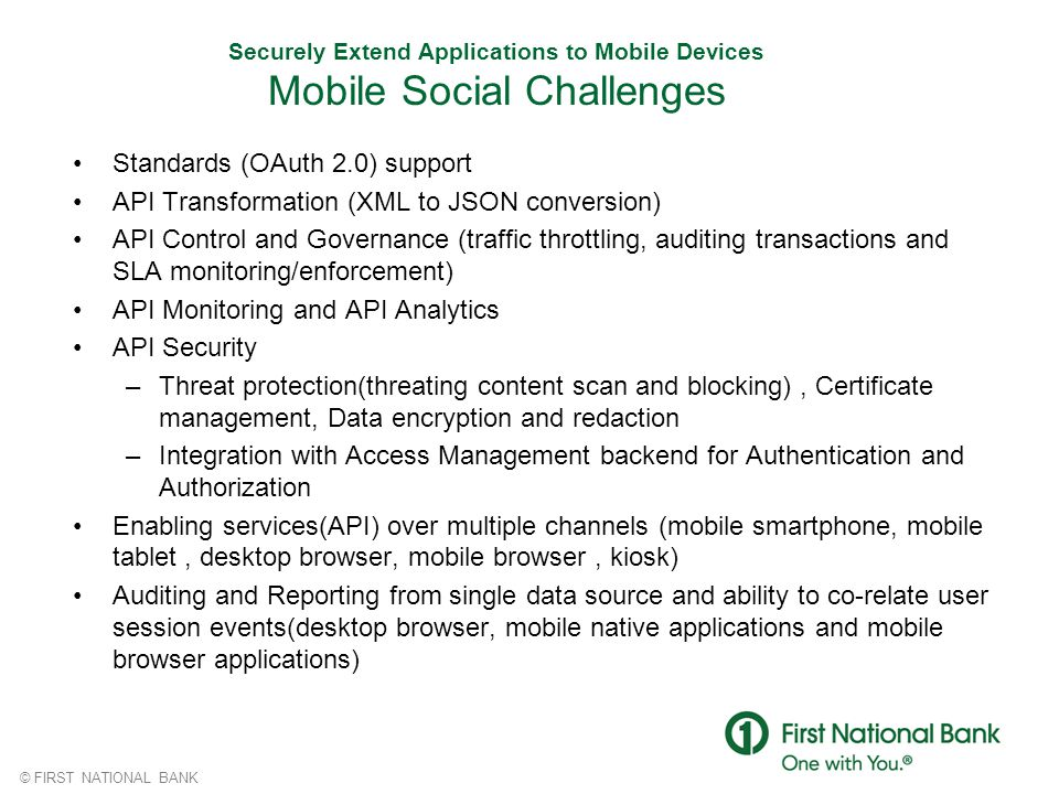 © FIRST NATIONAL BANK Securely Extend Applications to Mobile Devices Mobile Social Challenges Standards (OAuth 2.0) support API Transformation (XML to