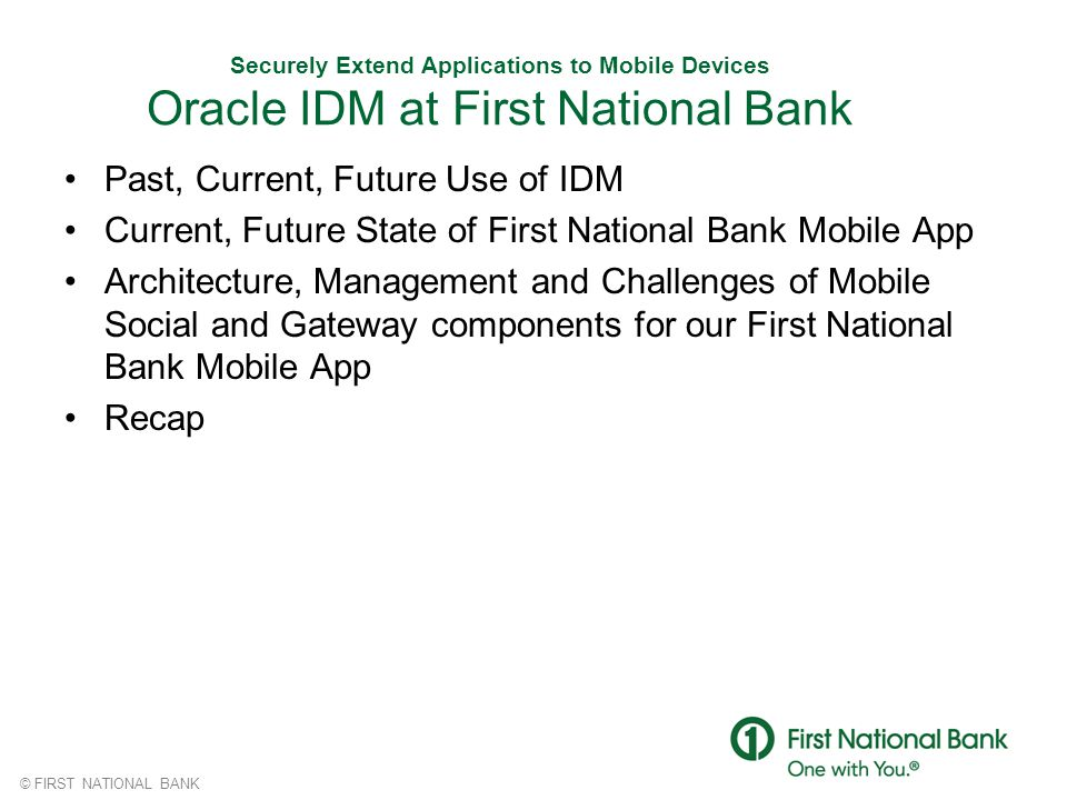 © FIRST NATIONAL BANK Securely Extend Applications to Mobile Devices Oracle IDM at First National Bank Past, Current, Future Use of IDM Current, Futur