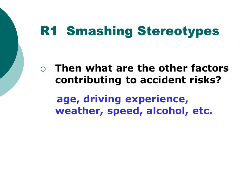  Then what are the other factors contributing to accident risks? age, driving experience, weather, speed, alcohol, etc. R1 Smashing Stereotypes