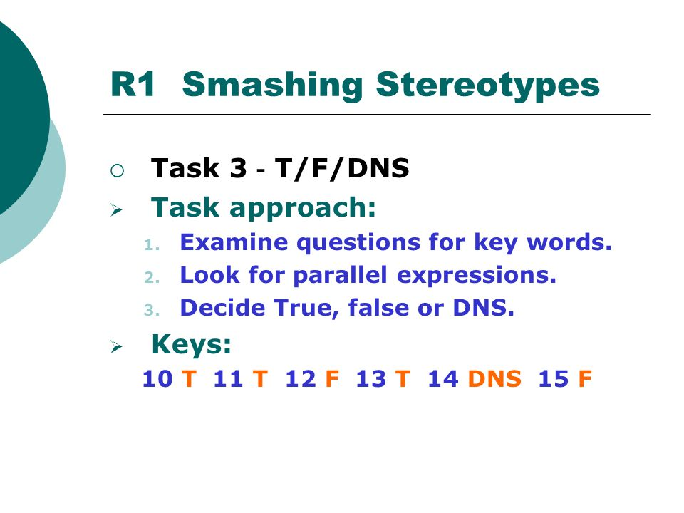 Task 3 - T/F/DNS  Task approach: 1. Examine questions for key words. 2. Look for parallel expressions. 3. Decide True, false or DNS.  Keys: 10 T 1