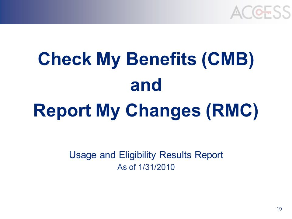 19 Check My Benefits (CMB) and Report My Changes (RMC) Usage and Eligibility Results Report As of 1/31/2010
