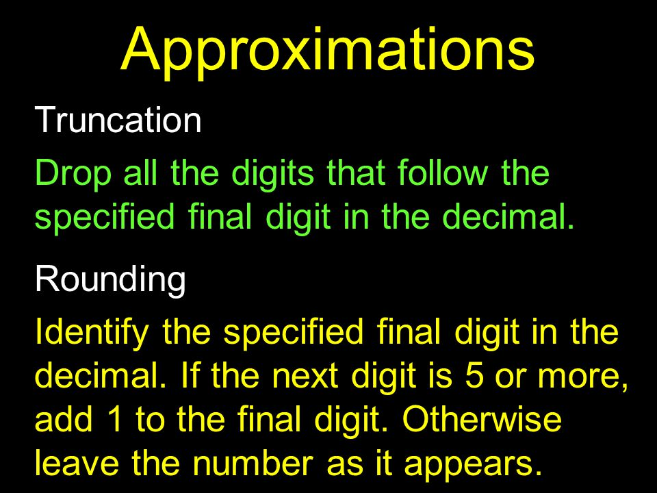 Truncation Drop all the digits that follow the specified final digit in the decimal.