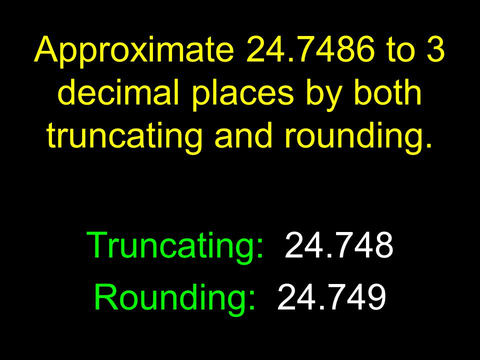 Truncating: 24.748 Rounding: 24.749 Approximate 24.7486 to 3 decimal places by both truncating and rounding.