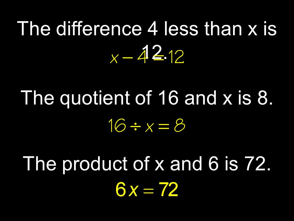 The difference 4 less than x is 12. The quotient of 16 and x is 8. The product of x and 6 is 72.