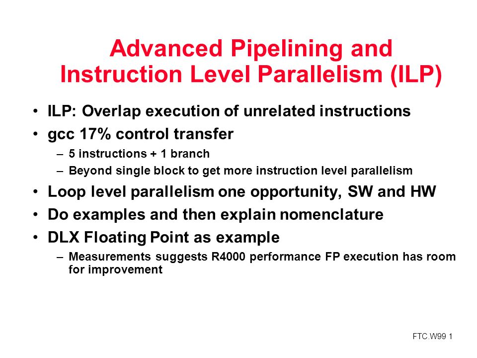 FTC.W99 1 Advanced Pipelining and Instruction Level Parallelism (ILP) ILP: Overlap execution of unrelated instructions gcc 17% control transfer –5 instructions + 1 branch –Beyond single block to get more instruction level parallelism Loop level parallelism one opportunity, SW and HW Do examples and then explain nomenclature DLX Floating Point as example –Measurements suggests R4000 performance FP execution has room for improvement
