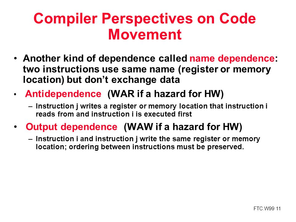 FTC.W99 11 Compiler Perspectives on Code Movement Another kind of dependence called name dependence: two instructions use same name (register or memory location) but don't exchange data Antidependence (WAR if a hazard for HW) –Instruction j writes a register or memory location that instruction i reads from and instruction i is executed first Output dependence (WAW if a hazard for HW) –Instruction i and instruction j write the same register or memory location; ordering between instructions must be preserved.