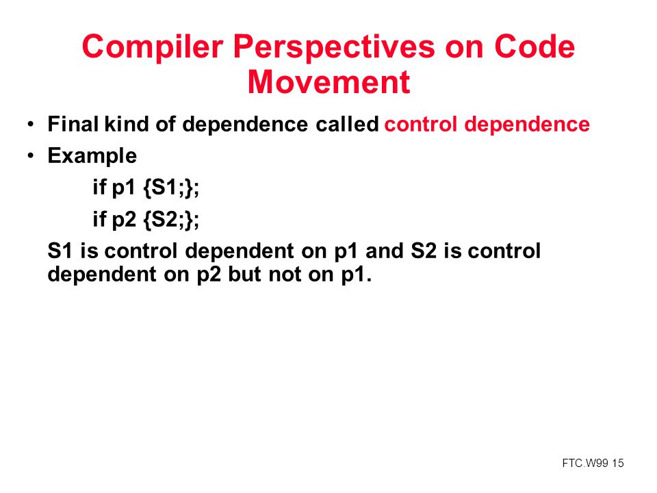 FTC.W99 15 Compiler Perspectives on Code Movement Final kind of dependence called control dependence Example if p1 {S1;}; if p2 {S2;}; S1 is control dependent on p1 and S2 is control dependent on p2 but not on p1.