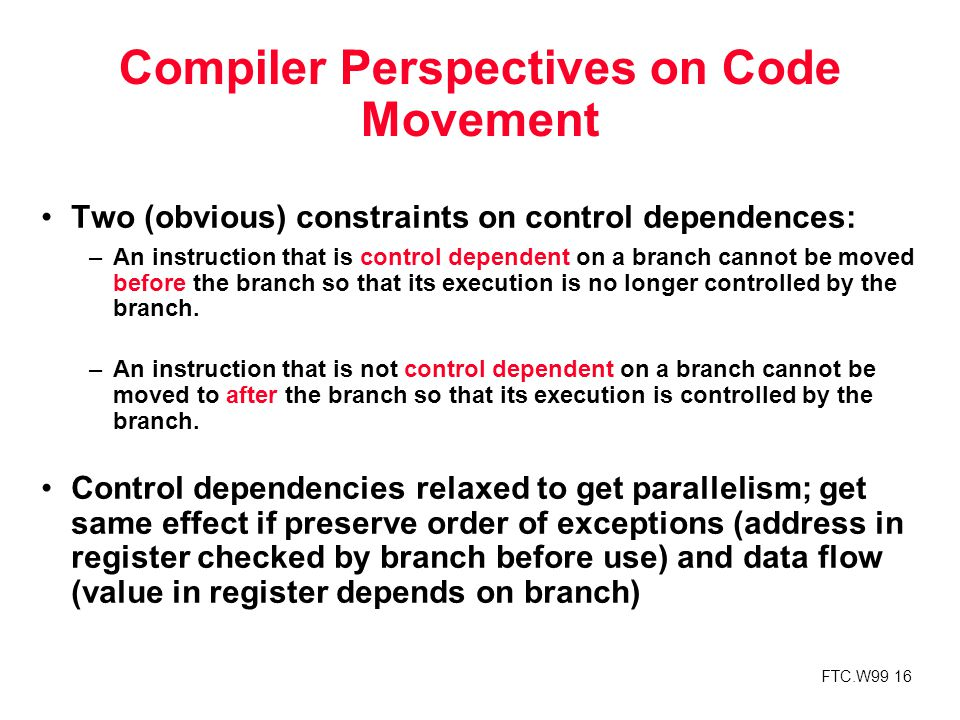 FTC.W99 16 Compiler Perspectives on Code Movement Two (obvious) constraints on control dependences: –An instruction that is control dependent on a branch cannot be moved before the branch so that its execution is no longer controlled by the branch.