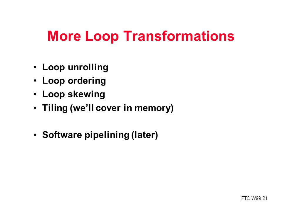 FTC.W99 21 More Loop Transformations Loop unrolling Loop ordering Loop skewing Tiling (we'll cover in memory) Software pipelining (later)