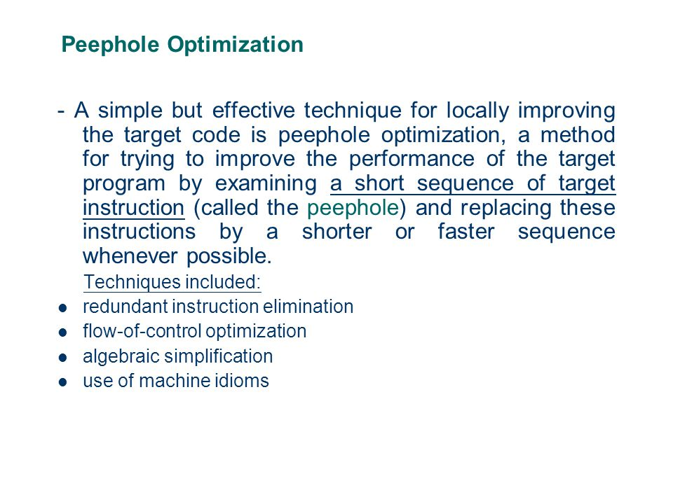 Peephole Optimization - A simple but effective technique for locally improving the target code is peephole optimization, a method for trying to improve the performance of the target program by examining a short sequence of target instruction (called the peephole) and replacing these instructions by a shorter or faster sequence whenever possible.
