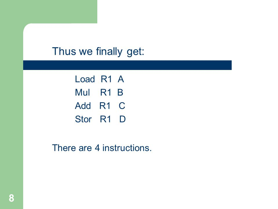 8 Thus we finally get: Load R1 A Mul R1 B Add R1 C Stor R1 D There are 4 instructions.