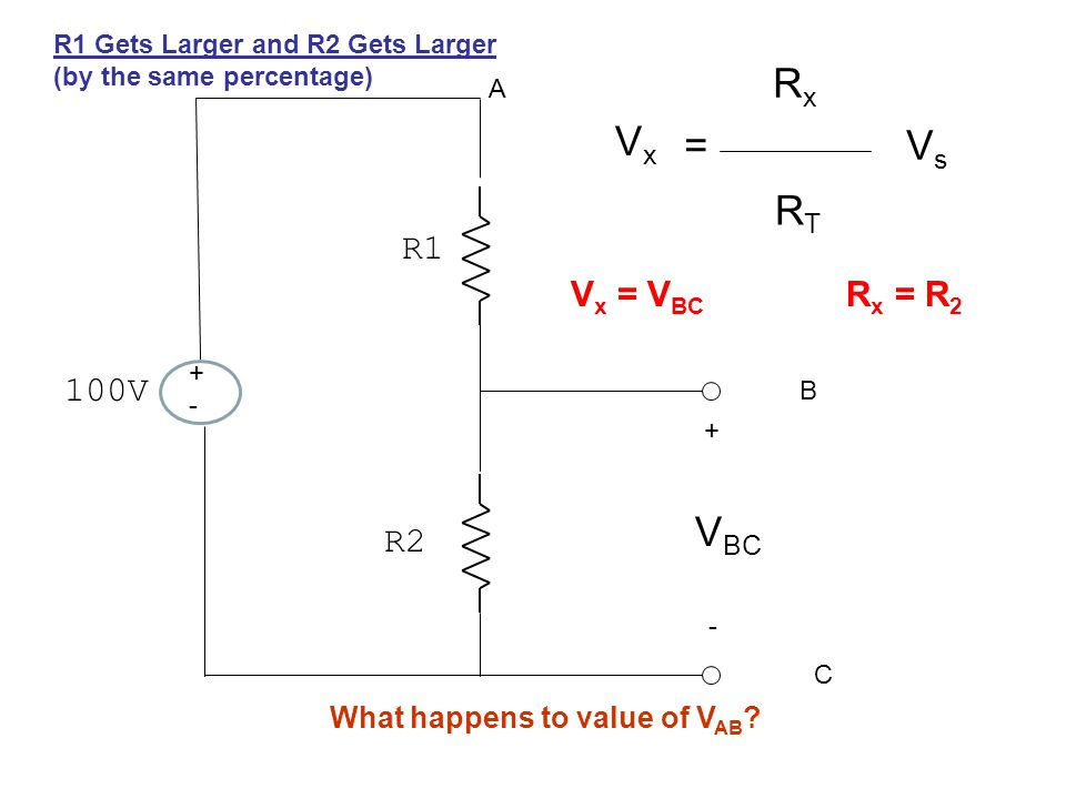 +-+- 100V R1 R2 + - A B C V BC VxVx = RxRx RTRT VsVs V x = V BC R x = R 2 R1 Gets Larger and R2 Gets Larger (by the same percentage) What happens to value of V AB ?