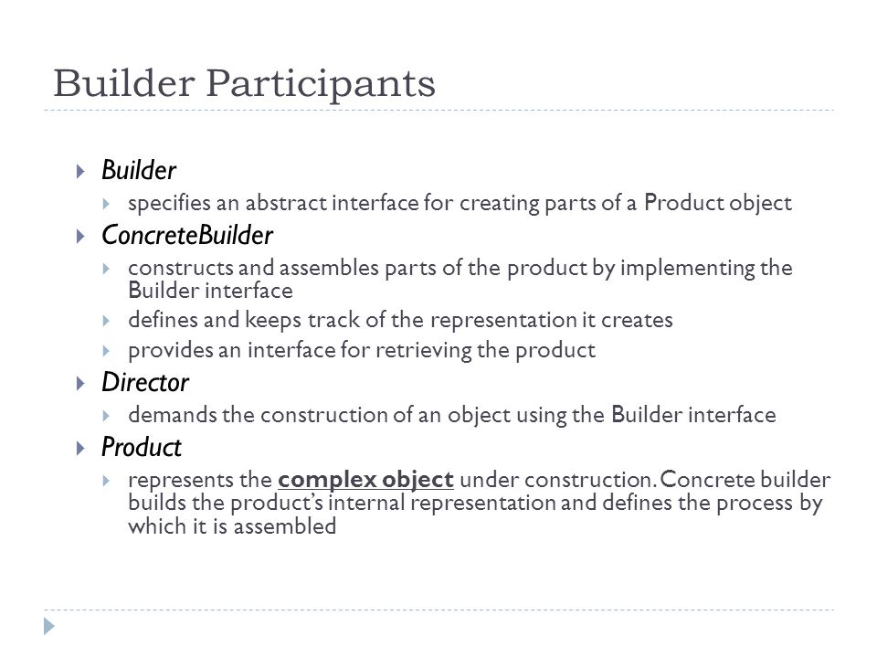 Builder Participants  Builder  specifies an abstract interface for creating parts of a Product object  ConcreteBuilder  constructs and assembles parts of the product by implementing the Builder interface  defines and keeps track of the representation it creates  provides an interface for retrieving the product  Director  demands the construction of an object using the Builder interface  Product  represents the complex object under construction.