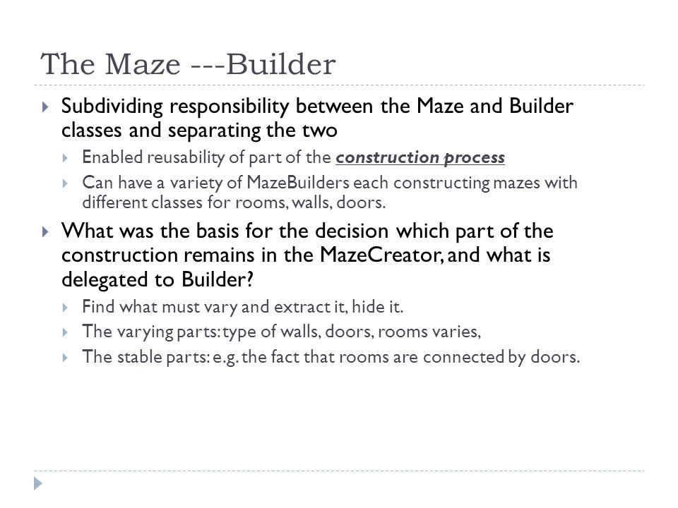 The Maze ---Builder  Subdividing responsibility between the Maze and Builder classes and separating the two  Enabled reusability of part of the construction process  Can have a variety of MazeBuilders each constructing mazes with different classes for rooms, walls, doors.