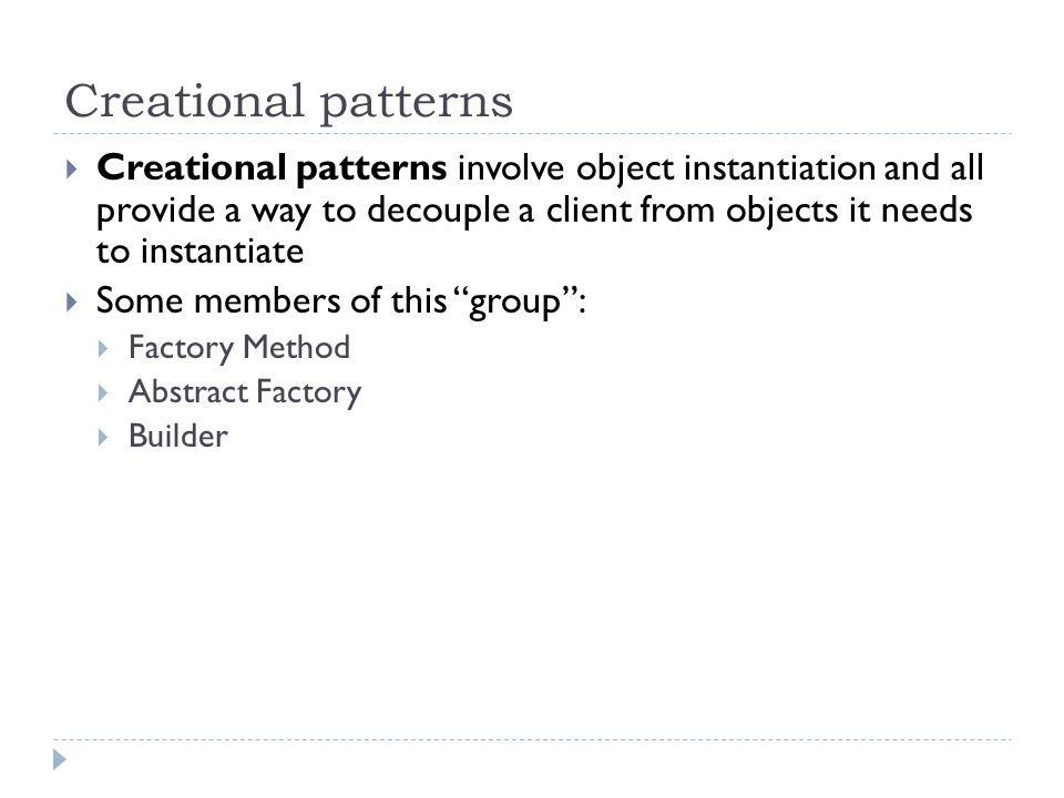 Creational patterns  Creational patterns involve object instantiation and all provide a way to decouple a client from objects it needs to instantiate  Some members of this group :  Factory Method  Abstract Factory  Builder