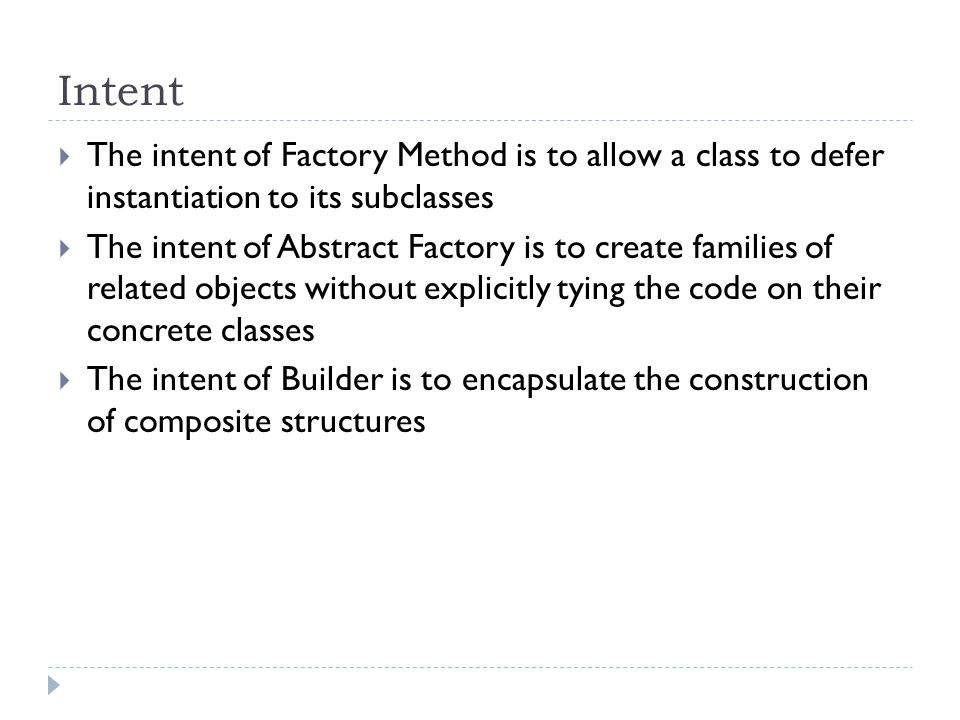Intent  The intent of Factory Method is to allow a class to defer instantiation to its subclasses  The intent of Abstract Factory is to create families of related objects without explicitly tying the code on their concrete classes  The intent of Builder is to encapsulate the construction of composite structures