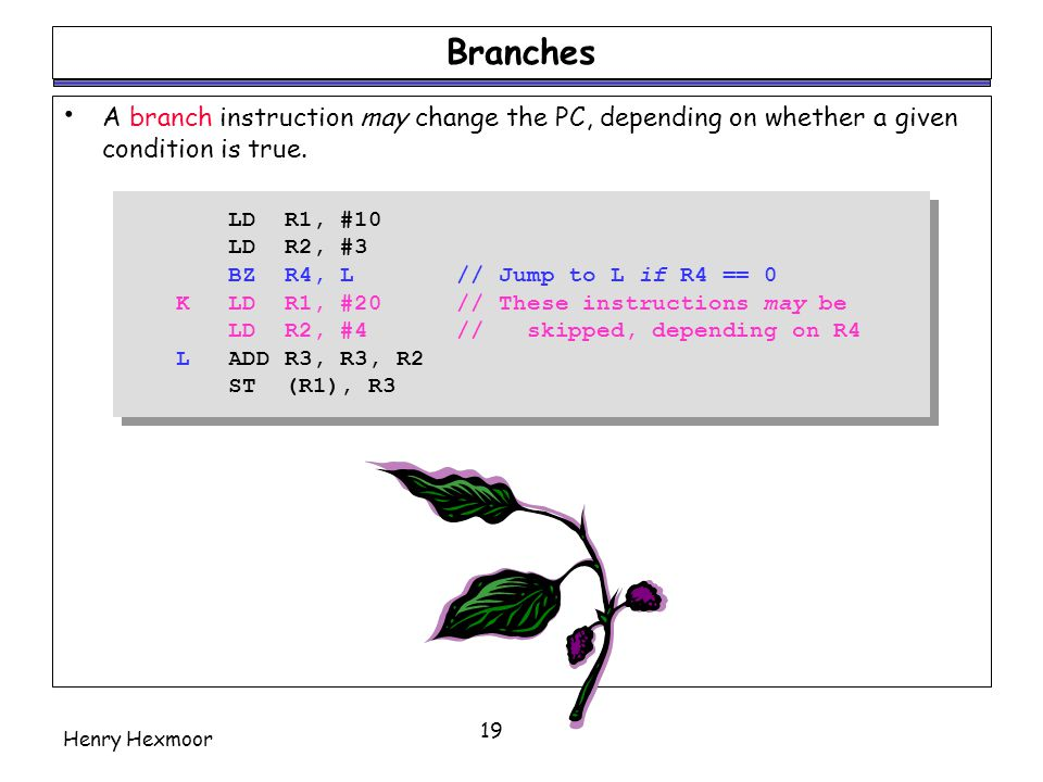Henry Hexmoor 19 Branches A branch instruction may change the PC, depending on whether a given condition is true. LD R1, #10 LD R2, #3 BZ R4, L// Jump