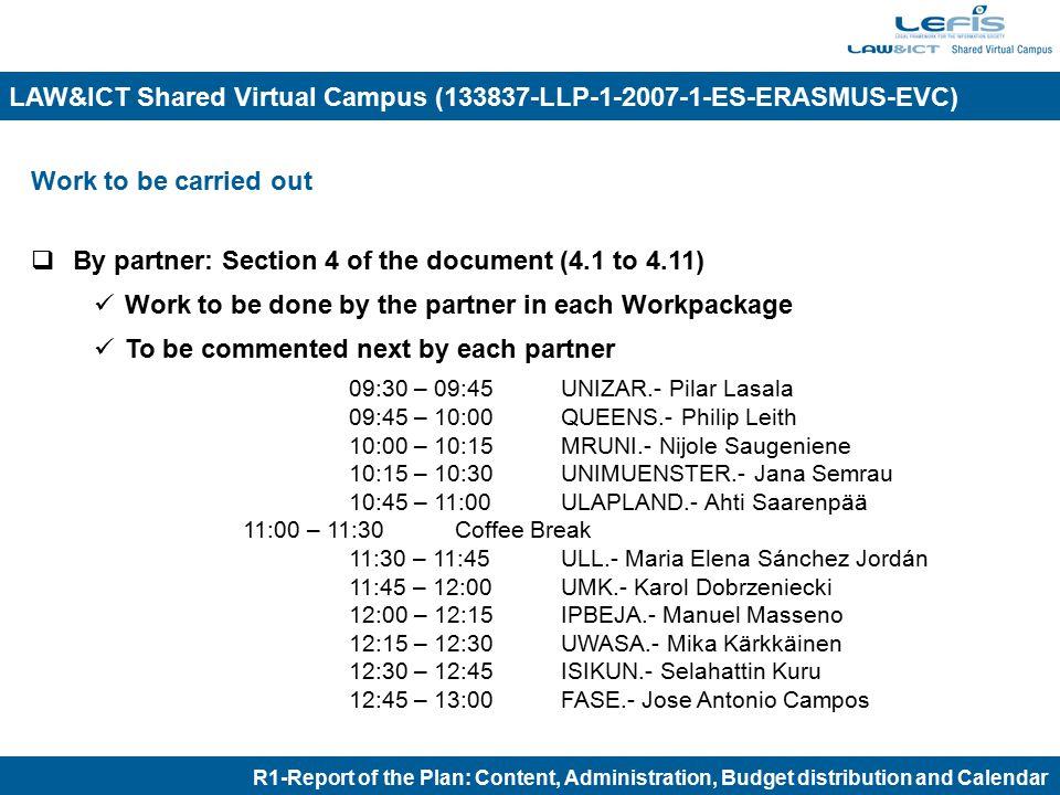Work to be carried out  By partner: Section 4 of the document (4.1 to 4.11) Work to be done by the partner in each Workpackage To be commented next by each partner 09:30 – 09:45 UNIZAR.- Pilar Lasala 09:45 – 10:00 QUEENS.- Philip Leith 10:00 – 10:15 MRUNI.- Nijole Saugeniene 10:15 – 10:30 UNIMUENSTER.- Jana Semrau 10:45 – 11:00 ULAPLAND.- Ahti Saarenpää 11:00 – 11:30Coffee Break 11:30 – 11:45 ULL.- Maria Elena Sánchez Jordán 11:45 – 12:00 UMK.- Karol Dobrzeniecki 12:00 – 12:15 IPBEJA.- Manuel Masseno 12:15 – 12:30 UWASA.- Mika Kärkkäinen 12:30 – 12:45 ISIKUN.- Selahattin Kuru 12:45 – 13:00 FASE.- Jose Antonio Campos R1-Report of the Plan: Content, Administration, Budget distribution and Calendar LAW&ICT Shared Virtual Campus (133837-LLP-1-2007-1-ES-ERASMUS-EVC)